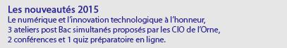 Les nouveautés 2015 Le numérique et l'innovation technologique à l'honneur, 3 ateliers post Bac simultanés proposés par les CIO de l'Orne, 2 conférences et 1 quiz préparatoire en ligne.