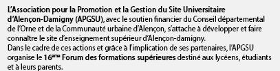 L'Association pour la Promotion et la Gestion du Site Universitaire d'Alençon-Damigny (APGSU), avec le soutien financier du Conseil départemental de l'Orne et de la Communauté urbaine d'Alençon, s'attache à développer et faire connaître le site d'enseignement supérieur d'Alençon-damigny. Dans le cadre de ces actions et grâce à l'implication de ses partenaires, l'APGSU organise le 16eme Forum des formations supérieures destiné aux lycéens, étudiants et à leurs parents.
