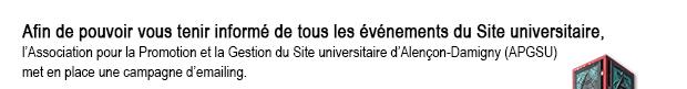 Enfin de pouvoir vous tenir informer de tous les événements du Site universitaire, l'Association pour la Promotion et la Gestion du Site universitaire d'Alençon-Damigny (APGSU) met en place une campagne d'emailing.