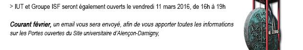 IUT et Groupe ISF seront également ouverts le vendredi 11 mars 2016, de 16h à 19h Courant février, un email vous sera envoyé, afin de vous apporter toutes les informationssur les Portes ouvertes du Site universitaire d'Alençon-Damigny.